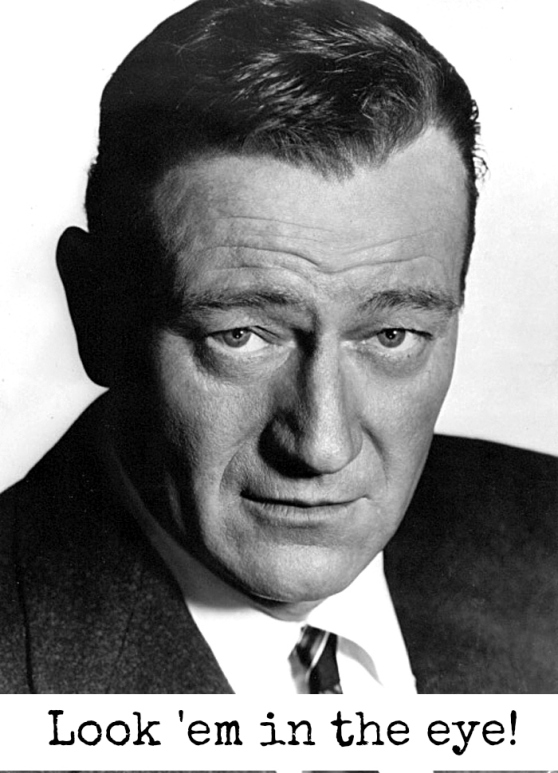 It worked for John Wayne and it will work for you. Making clear eye contact is a huge first step in making a good impression. If you are not looking at your interviewer he will assume you are not paying attention, or at the very least, that he is competing for your attention, which is almost just as bad.