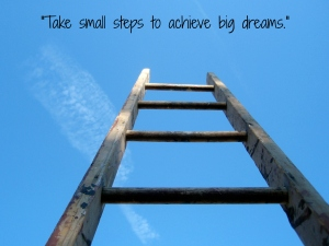 """Take small steps to achieve big dreams."""